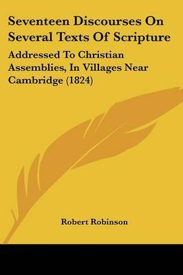 Seventeen Discourses On Several Texts Of Scripture: Addressed To Christian Assemblies, In Villages Near Cambridge (1824) by Robert Robinson image