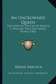 An Uncrowned Queen: The Story of the Life of Frances E. Willard Told for Young People (1902) by Bernie Babcock