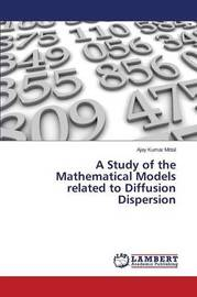 A Study of the Mathematical Models Related to Diffusion Dispersion by Mittal Ajay Kumar
