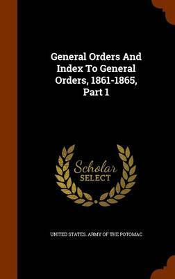 General Orders and Index to General Orders, 1861-1865, Part 1
