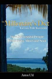 The Millionaire's Diet - Eating for Success by Anton Uhl