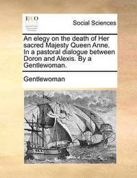 An Elegy on the Death of Her Sacred Majesty Queen Anne. in a Pastoral Dialogue Between Doron and Alexis. by a Gentlewoman. by Gentlewoman