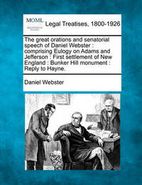The Great Orations and Senatorial Speech of Daniel Webster: Comprising Eulogy on Adams and Jefferson: First Settlement of New England: Bunker Hill Monument: Reply to Hayne. by Daniel Webster