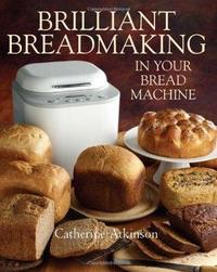 Brilliant Breadmaking in Your Bread Machine by Catherine Atkinson image