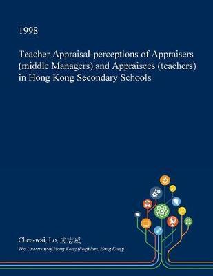 Teacher Appraisal-Perceptions of Appraisers (Middle Managers) and Appraisees (Teachers) in Hong Kong Secondary Schools by Chee-Wai Lo