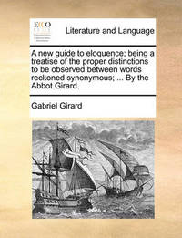 A New Guide to Eloquence; Being a Treatise of the Proper Distinctions to Be Observed Between Words Reckoned Synonymous; ... by the Abbot Girard. by Gabriel Girard