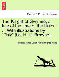 """The Knight of Gwynne, a Tale of the Time of the Union. ... with Illustrations by """"Phiz"""" [I.E. H. K. Browne]. by Charles James Lever"""