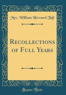 Recollections of Full Years (Classic Reprint) by Mrs William Howard Taft