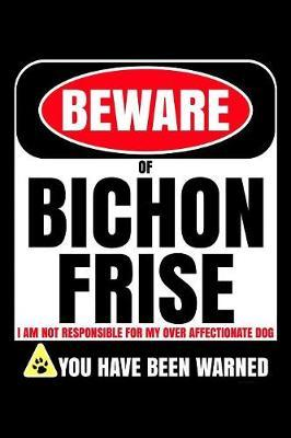 Beware Of Bichon Frise I Am Not Responsible For My Over Affectionate Dog You Have Been Warned by Harriets Dogs