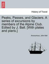 Peaks, Passes, and Glaciers. a Series of Excursions by Members of the Alpine Club. Edited by J. Ball. [With Plates and Plans.] by * Anonymous