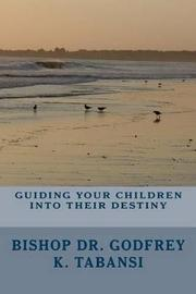 Guiding Your Children Into Their Destiny by Rev Godfrey K Tabansi Dr