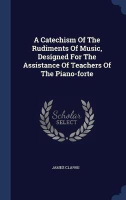 A Catechism of the Rudiments of Music, Designed for the Assistance of Teachers of the Piano-Forte by James Clarke image