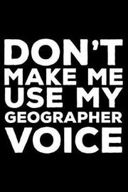 Don't Make Me Use My Geographer Voice by Creative Juices Publishing