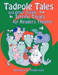 Tadpole Tales and Other Totally Terrific Treats for Readers Theatre by Anthony D Fredericks