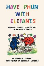 Have Phun with Elefants: Elephant Jokes, Riddles and Knock-Knock Games by Esther B. Jimenez