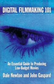 Digital Filmmaking 101: An Essential Guide to Producing Low Budget Movies by Dale Newton image