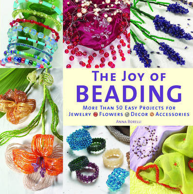 The Joy of Beading: More Than 50 Easy Projects for Jewelry, Flowers, Decor, Accessories by Anna Borelli