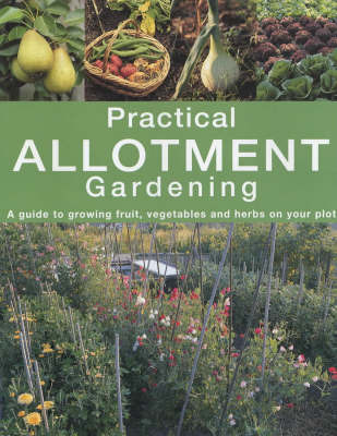 Practical Allotment Gardening: A Guide to Growing Fruit, Vegetables and Herbs on Your Plot by Caroline Foley