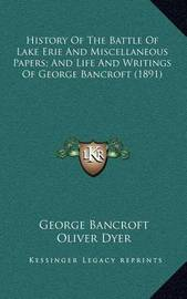 History of the Battle of Lake Erie and Miscellaneous Papers; And Life and Writings of George Bancroft (1891) by George Bancroft