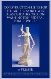 Construction Liens for the Pacific Northwest Alaska Idaho Oregon Washington Federal Public Works: A Primer by James H. Hopkins JD