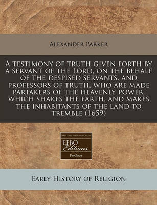 A Testimony of Truth Given Forth by a Servant of the Lord, on the Behalf of the Despised Servants, and Professors of Truth, Who Are Made Partakers of the Heavenly Power, Which Shakes the Earth, and Makes the Inhabitants of the Land to Tremble (1659) by Alexander Parker