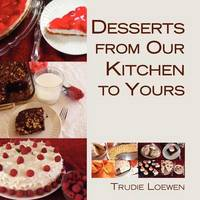 Desserts from Our Kitchen to Yours by Trudie Loewen