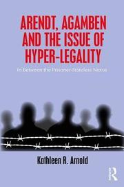 Arendt, Agamben and the Issue of Hyper-Legality by Kathleen R Arnold