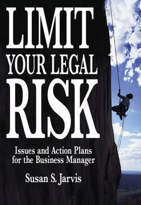 Limit Your Legal Risk: Issues and Action Plans for the Business Manager by Susan S. Jarvis (University of Texas, Pan American)