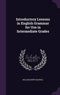 Introductory Lessons in English Grammar for Use in Intermediate Grades by William Henry Maxwell