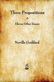 Three Propositions and Eleven Other Essays by Neville Goddard