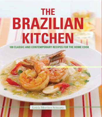 The Brazilian Kitchen: 100 Classic and Creative Recipes for the Home Cook by Leticia Schwartz