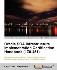Oracle SOA Infrastructure Implementation Certification Handbook (1Z0-451) by Kathiravan Udayakumar