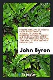 Byron's Narrative of the Loss of the Wager; With an Account of the Great Distresses Suffered by Himself and His Companions on the Coast of Patagonia from the Year 1740 Till Their Arrival in England 1746 by John Byron