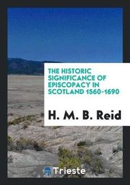 The Historic Significance of Episcopacy in Scotland 1560-1690 by H M B Reid image
