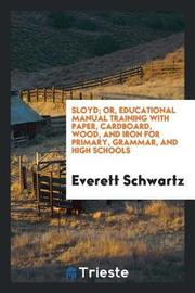 Sloyd; Or, Educational Manual Training with Paper, Cardboard, Wood, and Iron for Primary, Grammar, and High Schools by Everett Schwartz