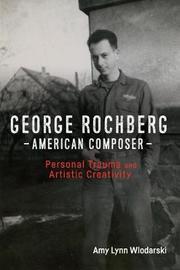 George Rochberg, American Composer by Amy Lynn Wlodarski