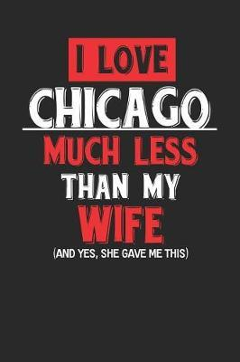 I Love Chicago Much Less Than My Wife (and Yes, She Gave Me This) by Maximus Designs