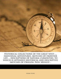 Historical Collections of the Great West; ... Individual Adventures, Sketches of Frontier Life ... Descriptions of Natural Curiosities; To Which Is Appended Historical and Descriptive Sketches of Oregon, New Mexico .. Volume 1-2 by Henry Howe