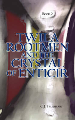 Twila Rootmen and the Crystal of Enticir by C.J. Trueheart