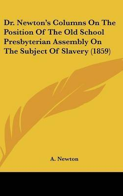 Dr. Newton's Columns On The Position Of The Old School Presbyterian Assembly On The Subject Of Slavery (1859) by A Newton
