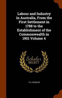 Labour and Industry in Australia, from the First Settlement in 1788 to the Establishment of the Commonwealth in 1901 Volume 4 by T A Coghlan