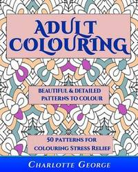 Adult Colouring - Beautiful & Detailed Patterns to Colour : 50 Colouring Patterns from Easy to Intricate by Charlotte George