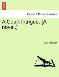 A Court Intrigue. [A Novel.] by Basil Thomson