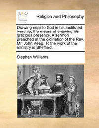 Drawing Near to God in His Instituted Worship, the Means of Enjoying His Gracious Presence. a Sermon Preached at the Ordination of the Rev. Mr. John Keep. to the Work of the Ministry in Sheffield by Stephen Williams