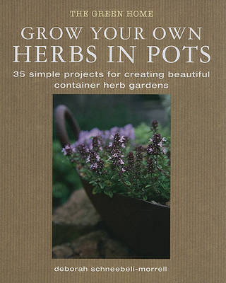 Grow Your Own Herbs in Pots by Deborah Schneebeli Morrell