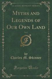 Myths and Legends of Our Own Land, Vol. 1 (Classic Reprint) by Charles M Skinner