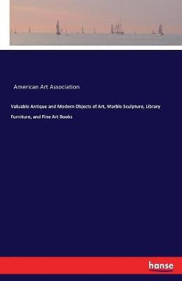 Valuable Antique and Modern Objects of Art, Marble Sculpture, Library Furniture, and Fine Art Books by American Art Association