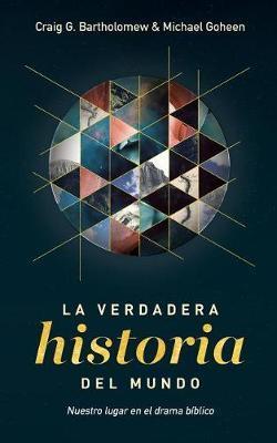 La Verdadera Historia del Mundo by Michael W. Goheen