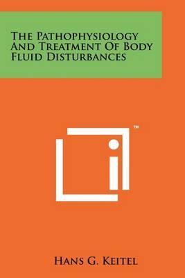 The Pathophysiology and Treatment of Body Fluid Disturbances by Hans G Keitel