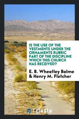 Is the Use of the Vestments Under the Ornaments Rubric Part of the Discipline Which This Church Has Received? by E B Wheatley Balme